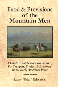 Food & Provisions of the Mountain Men - Fourth Edition: A Guide to Authentic Provisions of Fur Trappers, Traders and Explorers in the Early American West