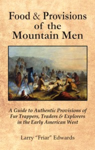 Food & Provisions of the Mountain Men - A Guide to Authentic Provisions of Fur Trappers, Traders and Explorers in the Early American West
